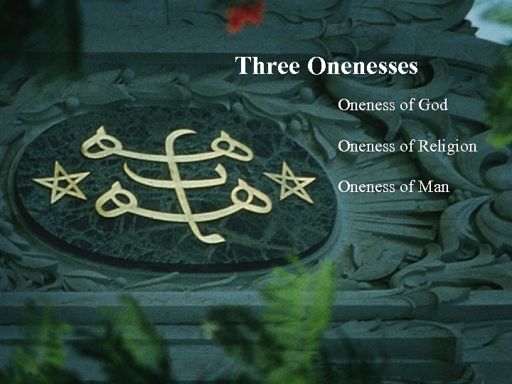 Three Onenesses Oneness of God Oneness of Religion Oneness of Man