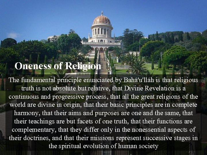 Oneness of Religion The fundamental principle enunciated by Bahá'u'lláh is that religious truth is