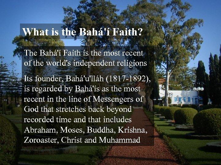 What is the Bahá'í Faith? The Bahá'í Faith is the most recent of the