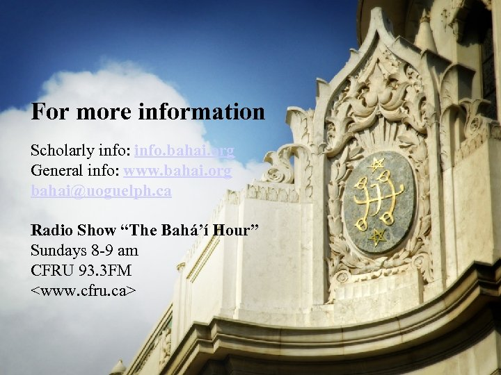 For more information Scholarly info: info. bahai. org General info: www. bahai. org bahai@uoguelph.