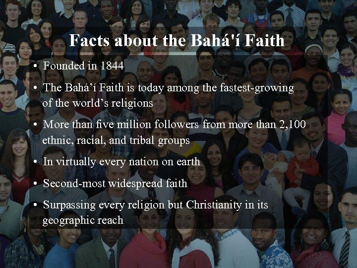 Facts about the Bahá'í Faith • Founded in 1844 • The Bahá'í Faith is