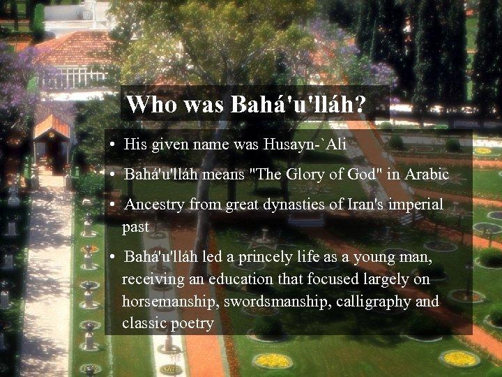 Who was Bahá'u'lláh? • His given name was Husayn-`Ali • Bahá'u'lláh means