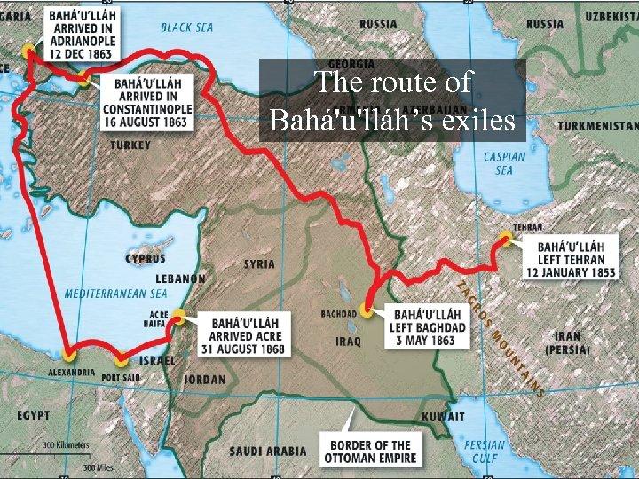 The route of Bahá'u'lláh's exiles