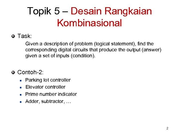 Topik 5 – Desain Rangkaian Kombinasional Task: Given a description of problem (logical statement),