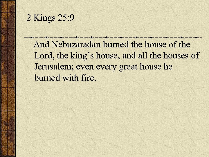 2 Kings 25: 9 And Nebuzaradan burned the house of the Lord, the king's