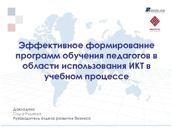 Эффективное формирование программ обучения педагогов в области использования ИКТ в учебном процессе Докладчик: Ольга