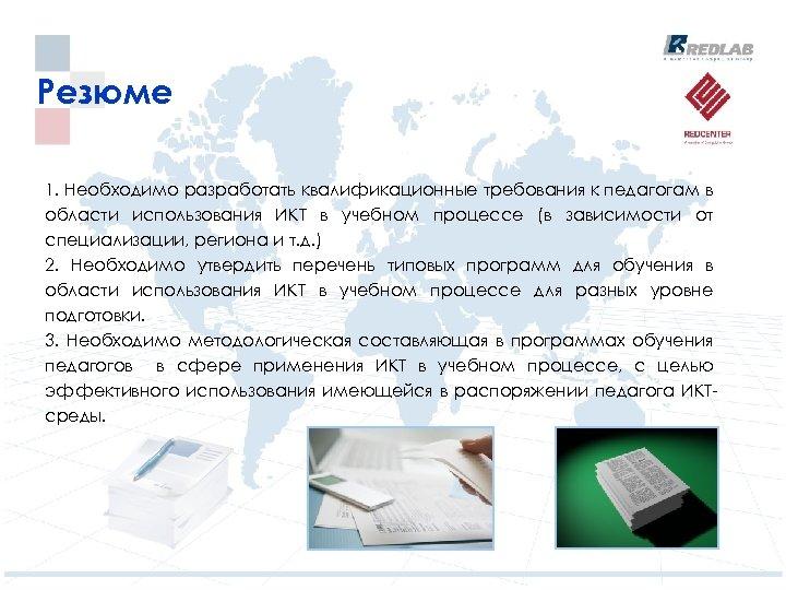 Резюме 1. Необходимо разработать квалификационные требования к педагогам в области использования ИКТ в учебном