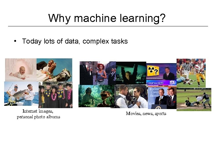 Why machine learning? • Today lots of data, complex tasks Internet images, personal photo
