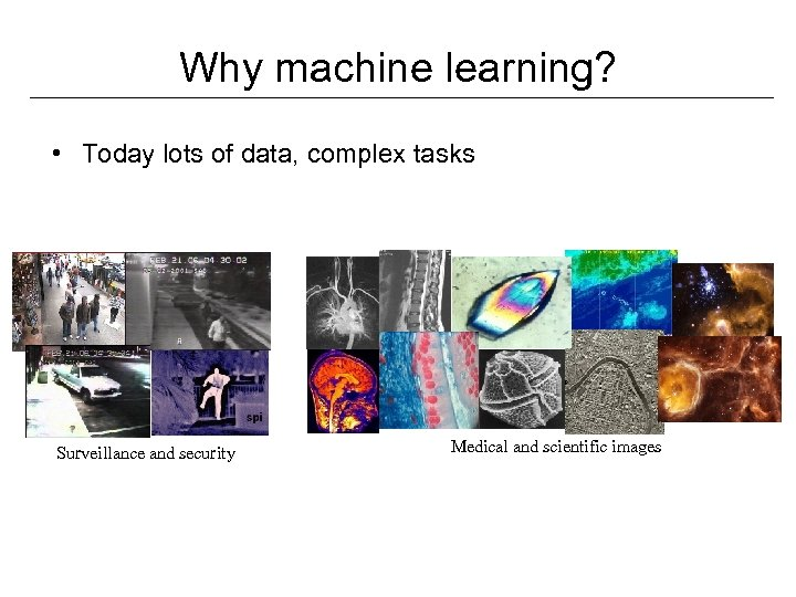 Why machine learning? • Today lots of data, complex tasks Surveillance and security Medical