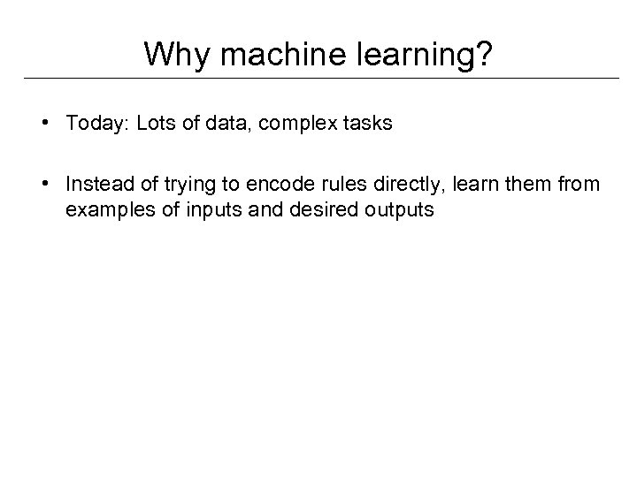 Why machine learning? • Today: Lots of data, complex tasks • Instead of trying