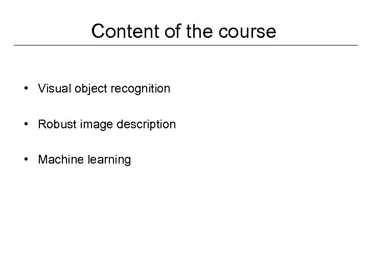 Content of the course • Visual object recognition • Robust image description • Machine