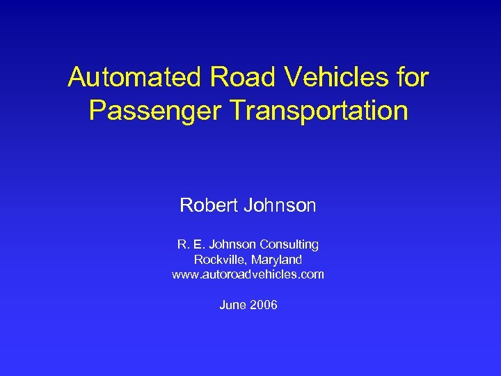 Automated Road Vehicles for Passenger Transportation Robert Johnson R. E. Johnson Consulting Rockville, Maryland