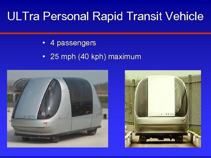 ULTra Personal Rapid Transit Vehicle • 4 passengers • 25 mph (40 kph) maximum