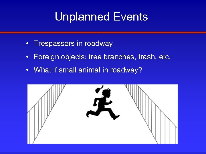 Unplanned Events • Trespassers in roadway • Foreign objects: tree branches, trash, etc. •