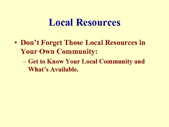 Local Resources • Don't Forget Those Local Resources in Your Own Community: – Get