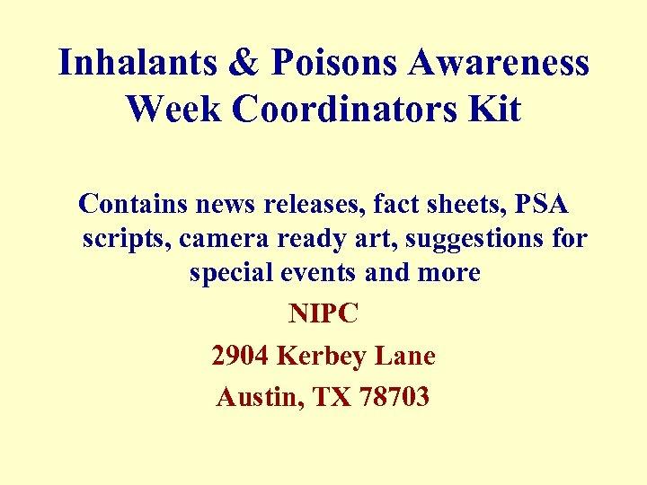 Inhalants & Poisons Awareness Week Coordinators Kit Contains news releases, fact sheets, PSA scripts,