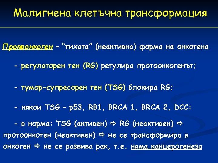 """Малигнена клетъчна трансформация Протоонкоген – """"тихата"""" (неактивна) форма на онкогена - регулаторен ген (RG)"""