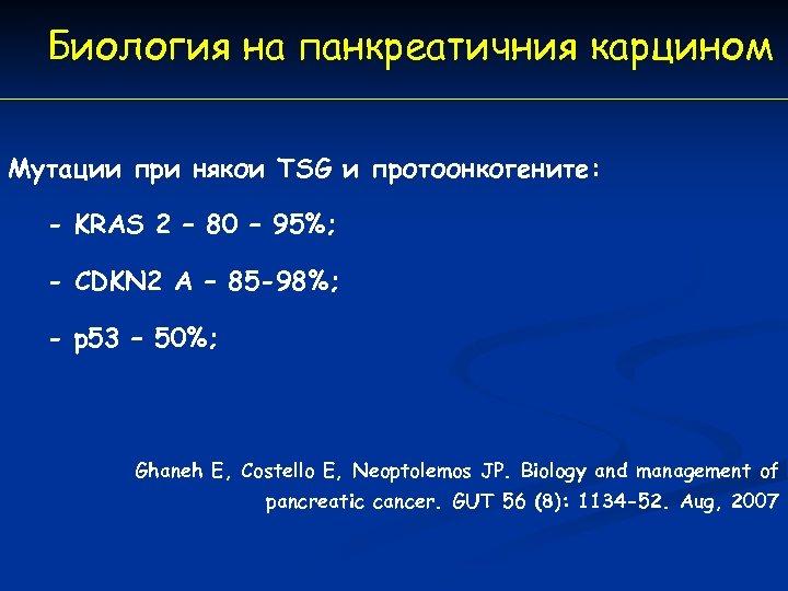 Биология на панкреатичния карцином Мутации при някои TSG и протоонкогените: - KRAS 2 –