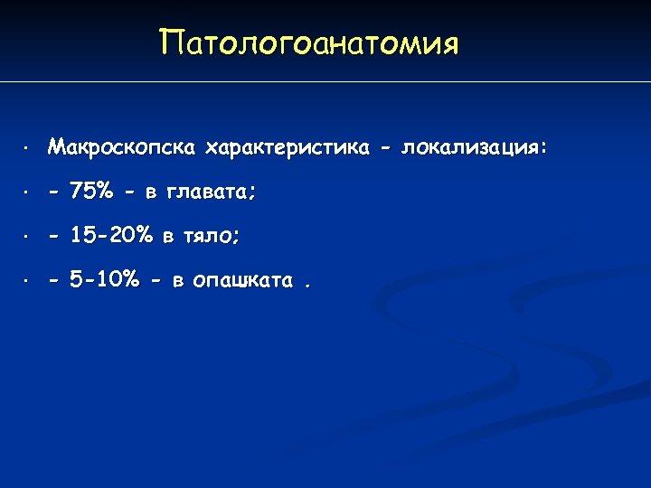 Патологоанатомия • Макроскопска характеристика - локализация: • - 75% - в главата; • -
