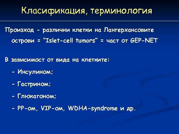 """Класификация, терминология Произход - различни клетки на Лангерхансовите острови = """"Islet-cell tumors"""" = част"""