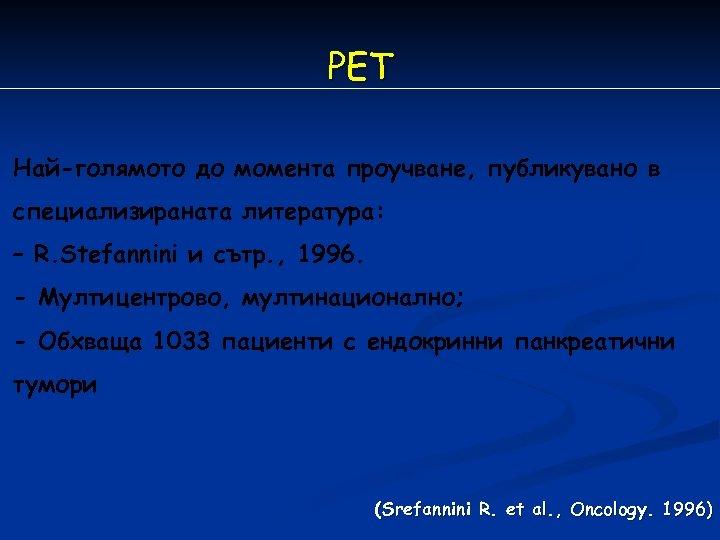 РET Най-голямото до момента проучване, публикувано в специализираната литература: – R. Stefannini и сътр.