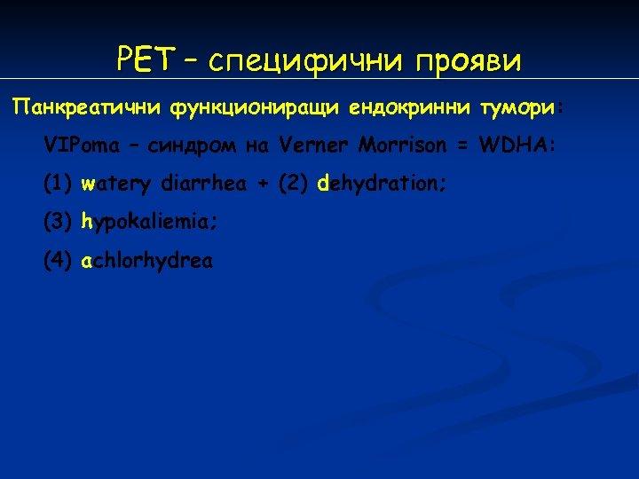 РЕT – специфични прояви Панкреатични функциониращи ендокринни тумори:  VIPoma – синдром на Verner