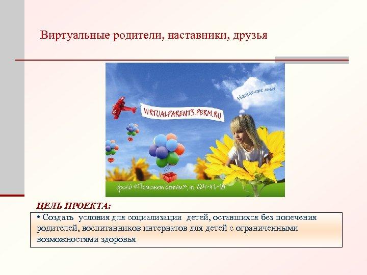 Виртуальные родители, наставники, друзья ЦЕЛЬ ПРОЕКТА: • Создать условия для социализации детей, оставшихся без