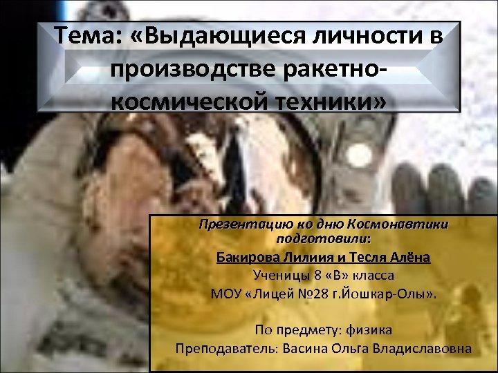 Тема: «Выдающиеся личности в производстве ракетнокосмической техники» Презентацию ко дню Космонавтики подготовили: Бакирова Лилиия