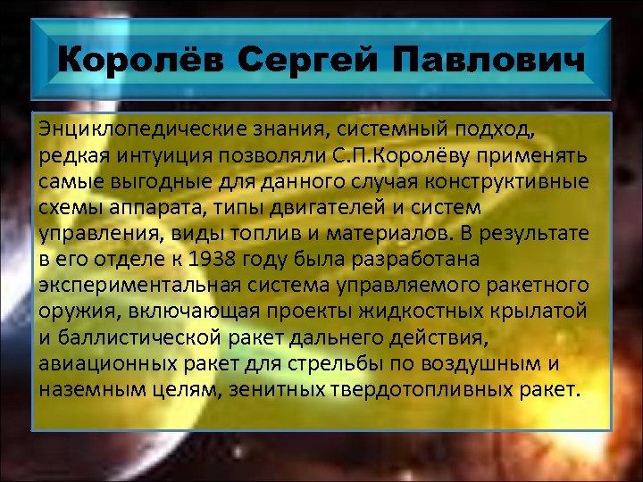 Королёв Сергей Павлович Энциклопедические знания, системный подход, редкая интуиция позволяли С. П. Королёву применять