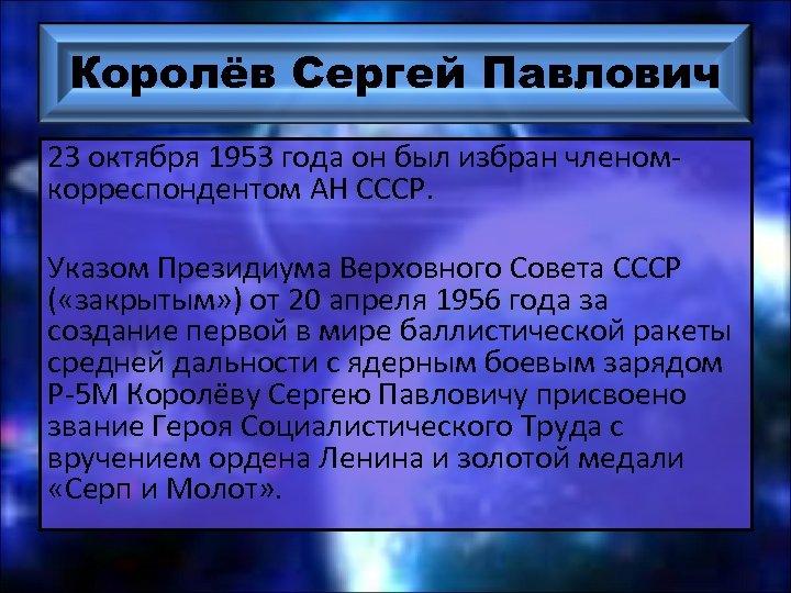 Королёв Сергей Павлович 23 октября 1953 года он был избран членомкорреспондентом АН СССР. Указом