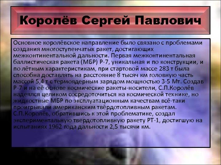 Королёв Сергей Павлович Основное королёвское направление было связано с проблемами создания многоступенчатых ракет, достигающих