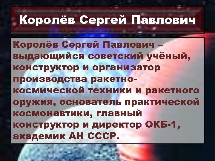 Королёв Сергей Павлович – выдающийся советский учёный, конструктор и организатор производства ракетнокосмической техники и