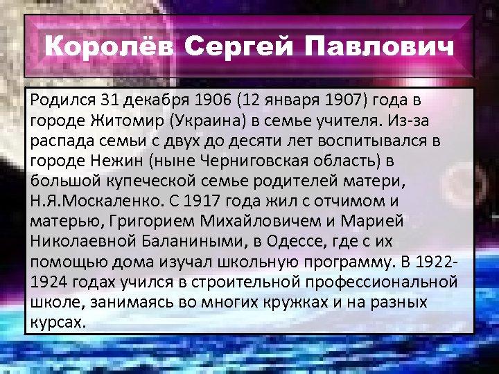 Королёв Сергей Павлович Родился 31 декабря 1906 (12 января 1907) года в городе Житомир