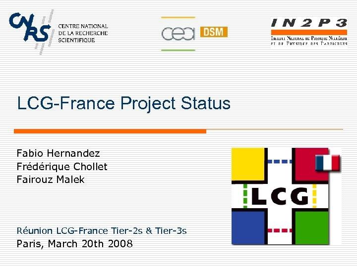 LCG-France Project Status Fabio Hernandez Frédérique Chollet Fairouz Malek Réunion LCG-France Tier-2 s &