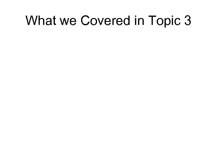 What we Covered in Topic 3