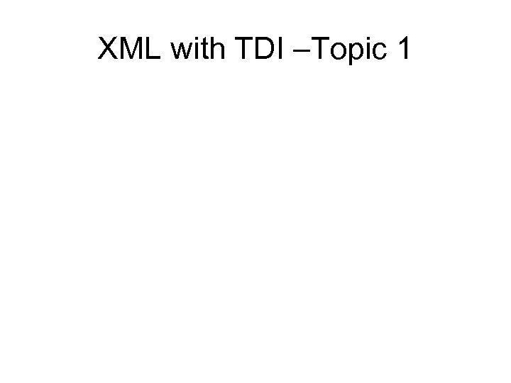 XML with TDI –Topic 1