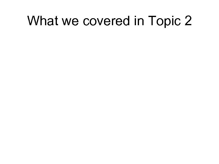 What we covered in Topic 2