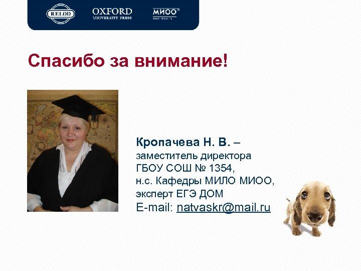 Спасибо за внимание! Кропачева Н. В. – заместитель директора ГБОУ СОШ № 1354, н.