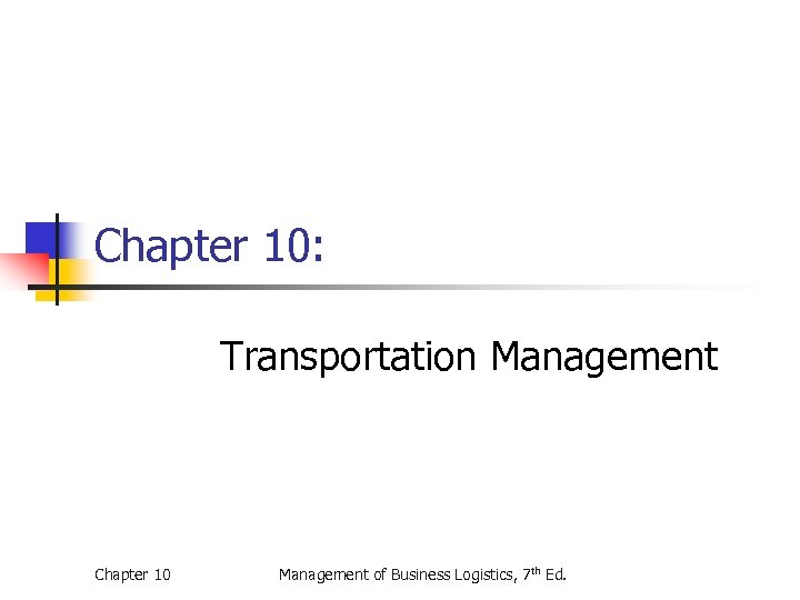 Chapter 10: Transportation Management Chapter 10 Management of Business Logistics, 7 th Ed.