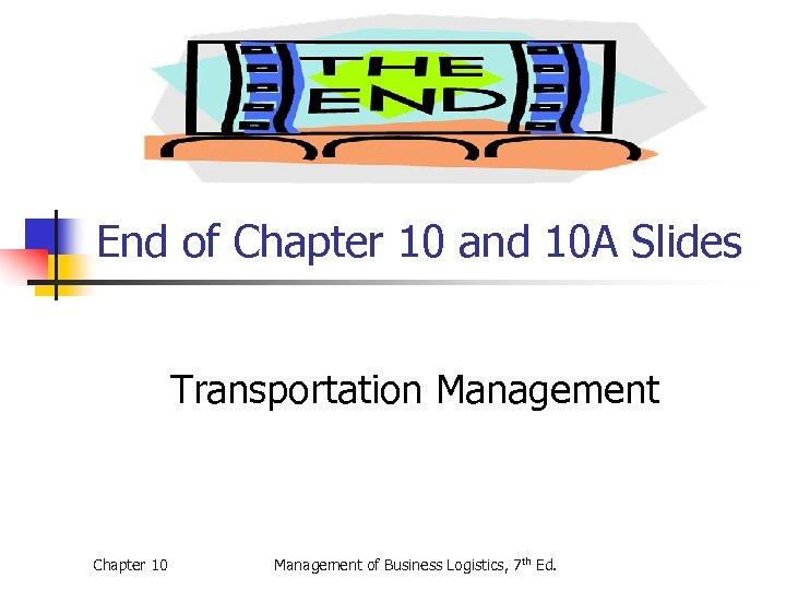 End of Chapter 10 and 10 A Slides Transportation Management Chapter 10 Management of