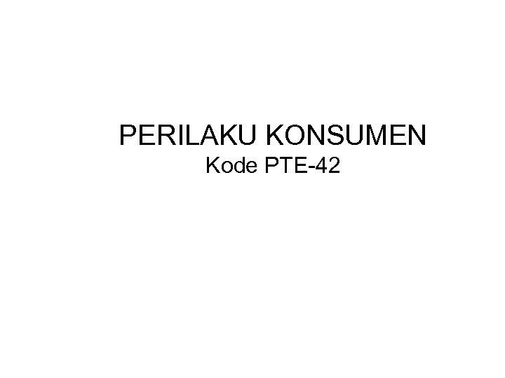 PERILAKU KONSUMEN Kode PTE-42