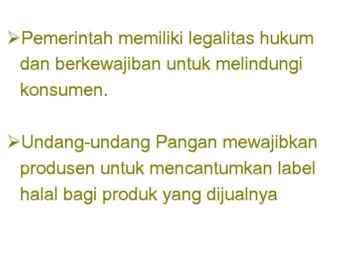 ØPemerintah memiliki legalitas hukum dan berkewajiban untuk melindungi konsumen. ØUndang-undang Pangan mewajibkan produsen untuk