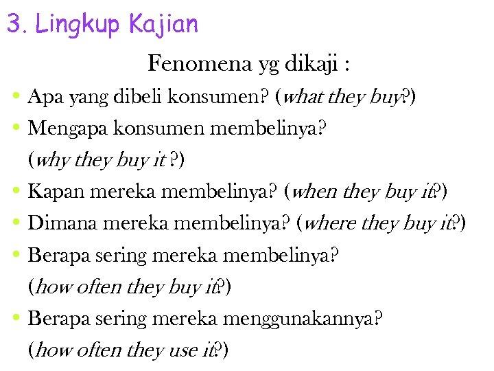3. Lingkup Kajian Fenomena yg dikaji : • Apa yang dibeli konsumen? (what they
