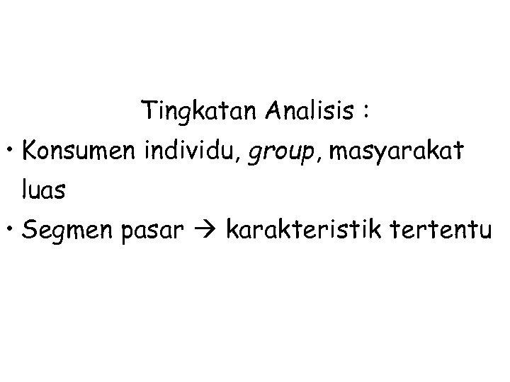 Tingkatan Analisis : • Konsumen individu, group, masyarakat luas • Segmen pasar karakteristik tertentu