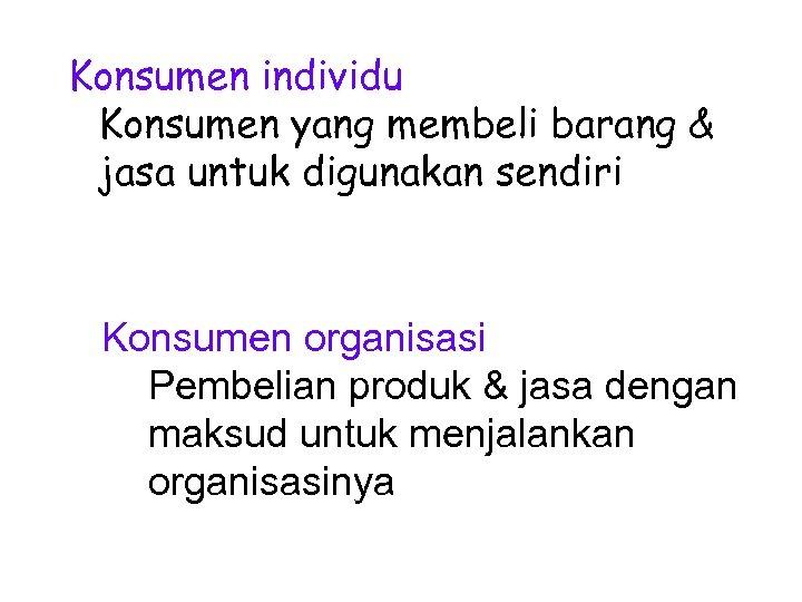 Konsumen individu Konsumen yang membeli barang & jasa untuk digunakan sendiri Konsumen organisasi Pembelian
