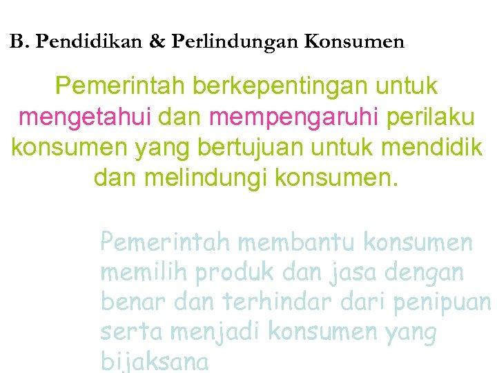 B. Pendidikan & Perlindungan Konsumen Pemerintah berkepentingan untuk mengetahui dan mempengaruhi perilaku konsumen yang