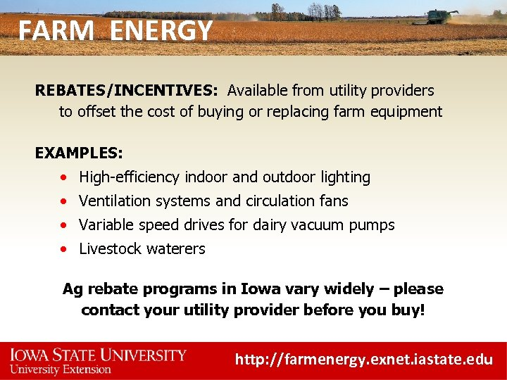 FARM ENERGY REBATES/INCENTIVES: Available from utility providers to offset the cost of buying or