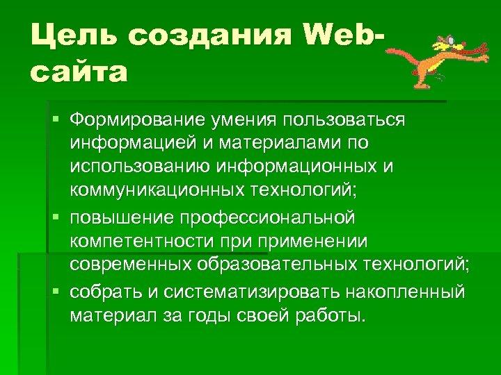 Цель создания Webсайта § Формирование умения пользоваться информацией и материалами по использованию информационных и