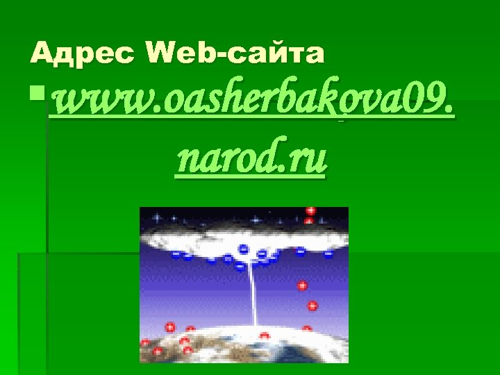 Адрес Web-сайта §www. oasherbakova 09. narod. ru