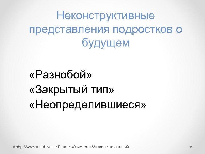 Неконструктивные представления подростков о будущем «Разнобой» «Закрытый тип» «Неопределившиеся» http: //www. o-detstve. ru/ Портал
